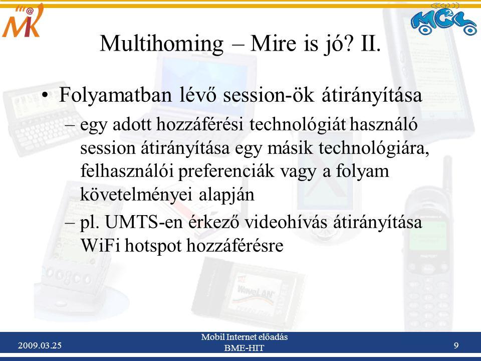 2009.03.25 Mobil Internet előadás BME-HIT 9 Multihoming – Mire is jó? II. •Folyamatban lévő session-ök átirányítása –egy adott hozzáférési technológiá