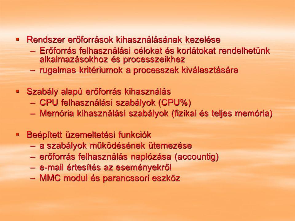  Rendszer erőforrások kihasználásának kezelése –Erőforrás felhasználási célokat és korlátokat rendelhetünk alkalmazásokhoz és processzeikhez –rugalmas kritériumok a processzek kiválasztására  Szabály alapú erőforrás kihasználás –CPU felhasználási szabályok (CPU%) –Memória kihasználási szabályok (fizikai és teljes memória)  Beépített üzemeltetési funkciók –a szabályok működésének ütemezése –erőforrás felhasználás naplózása (accountig) –e-mail értesítés az eseményekről –MMC modul és parancssori eszköz