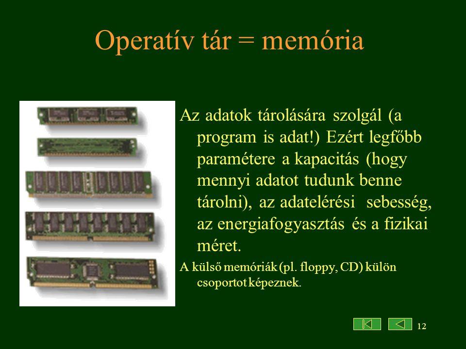 12 Operatív tár = memória Az adatok tárolására szolgál (a program is adat!) Ezért legfőbb paramétere a kapacitás (hogy mennyi adatot tudunk benne táro