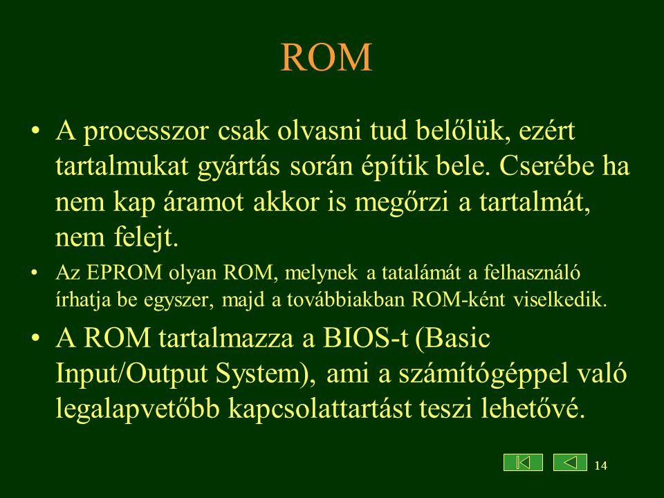 14 ROM •A processzor csak olvasni tud belőlük, ezért tartalmukat gyártás során építik bele. Cserébe ha nem kap áramot akkor is megőrzi a tartalmát, ne