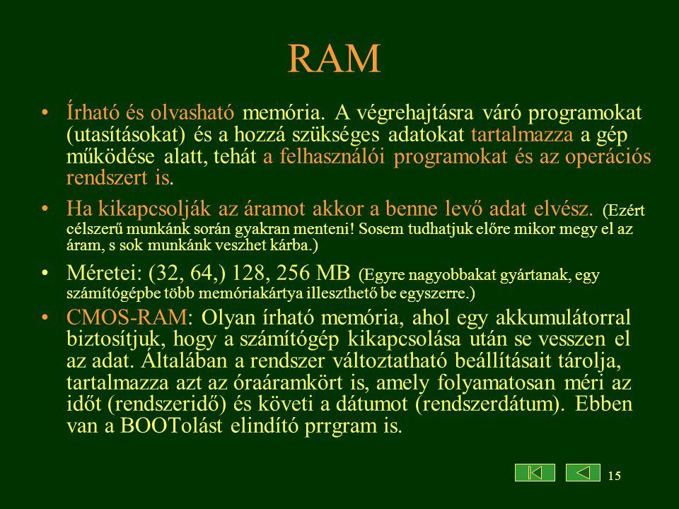 15 RAM •Írható és olvasható memória. A végrehajtásra váró programokat (utasításokat) és a hozzá szükséges adatokat tartalmazza a gép működése alatt, t