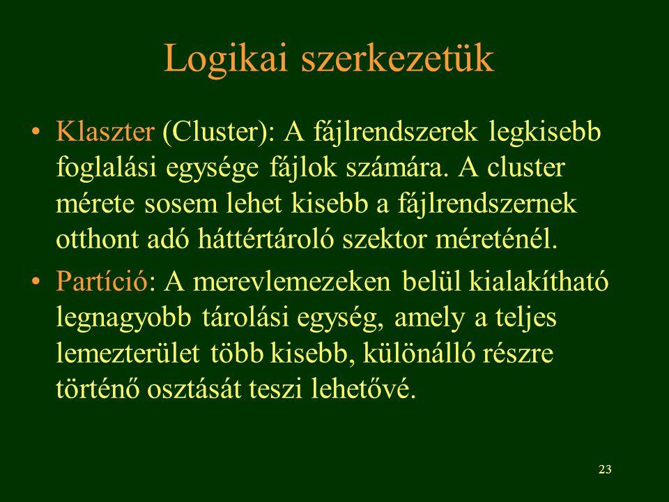 23 Logikai szerkezetük •Klaszter (Cluster): A fájlrendszerek legkisebb foglalási egysége fájlok számára. A cluster mérete sosem lehet kisebb a fájlren