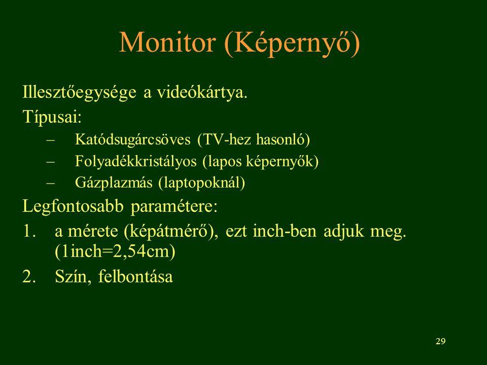 29 Monitor (Képernyő) Illesztőegysége a videókártya. Típusai: –Katódsugárcsöves (TV-hez hasonló) –Folyadékkristályos (lapos képernyők) –Gázplazmás (la