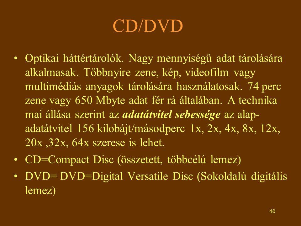 40 CD/DVD •Optikai háttértárolók. Nagy mennyiségű adat tárolására alkalmasak. Többnyire zene, kép, videofilm vagy multimédiás anyagok tárolására haszn