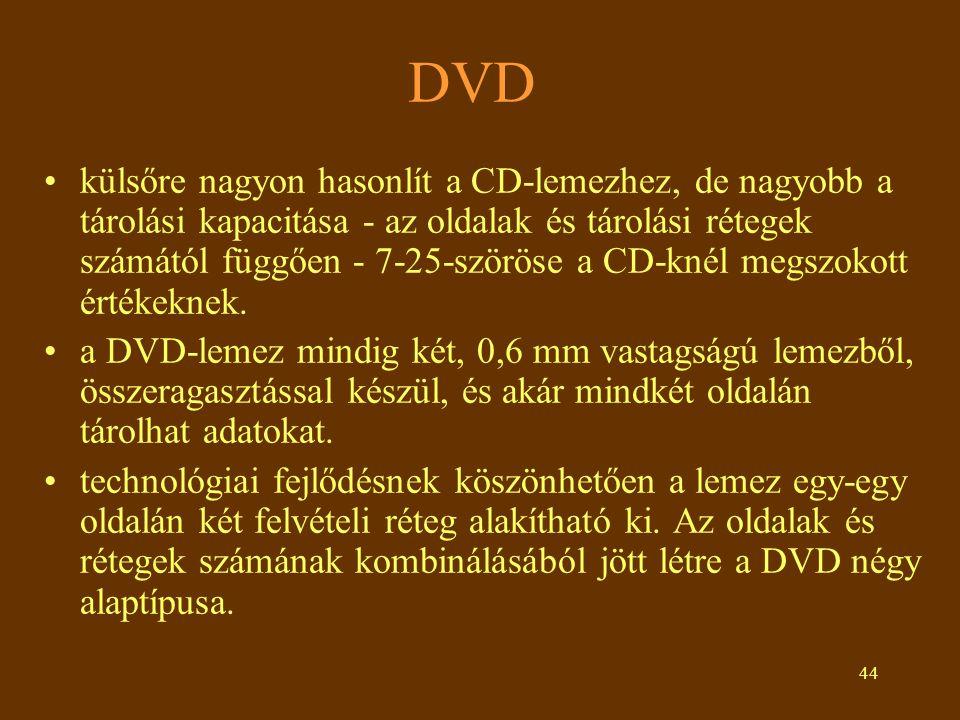 44 DVD •külsőre nagyon hasonlít a CD-lemezhez, de nagyobb a tárolási kapacitása - az oldalak és tárolási rétegek számától függően - 7-25-szöröse a CD-