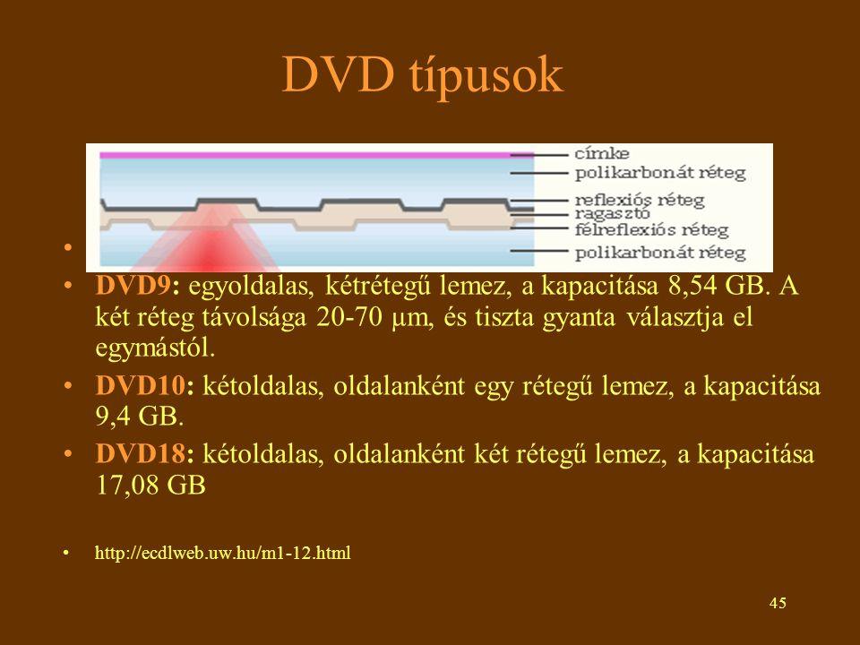 45 DVD típusok •DVD5: egyoldalas, egyrétegű lemez, a kapacitása 4,7 GB. •DVD9: egyoldalas, kétrétegű lemez, a kapacitása 8,54 GB. A két réteg távolság