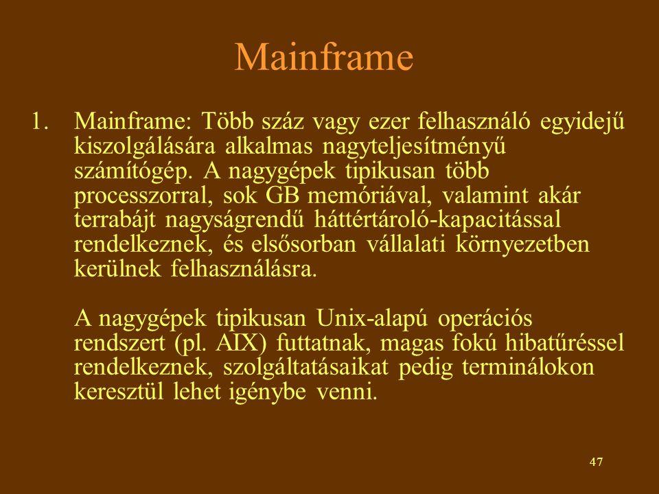 47 Mainframe 1.Mainframe: Több száz vagy ezer felhasználó egyidejű kiszolgálására alkalmas nagyteljesítményű számítógép. A nagygépek tipikusan több pr