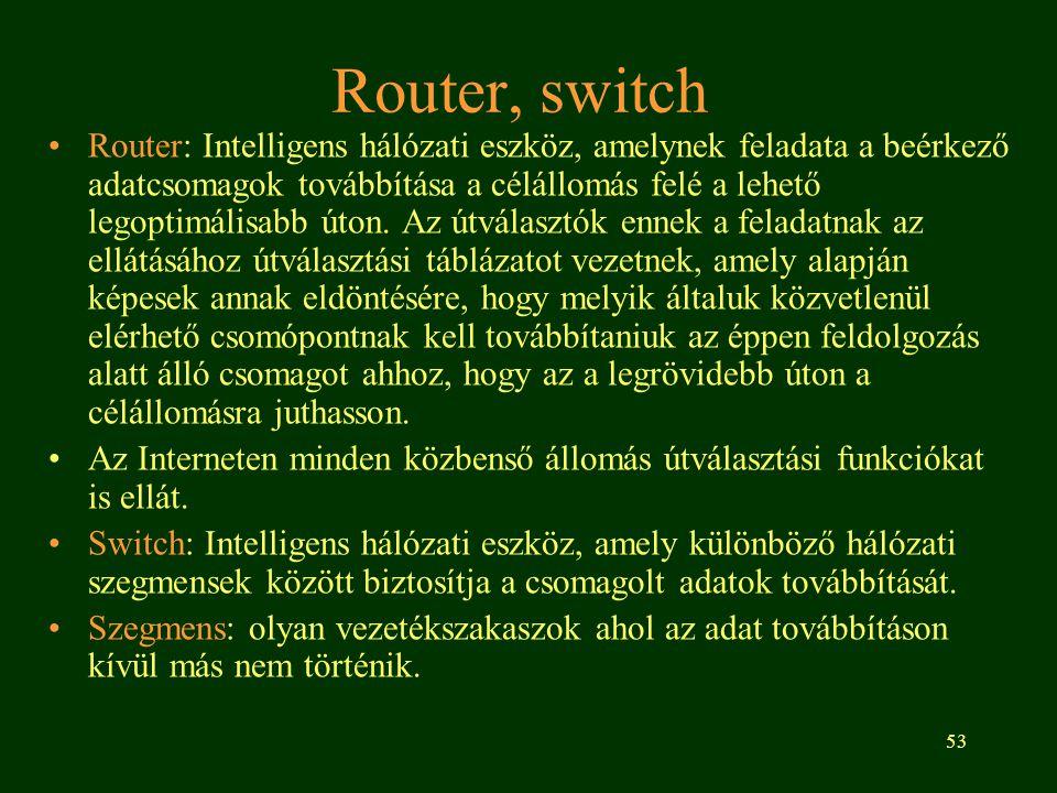 53 Router, switch •Router: Intelligens hálózati eszköz, amelynek feladata a beérkező adatcsomagok továbbítása a célállomás felé a lehető legoptimálisa