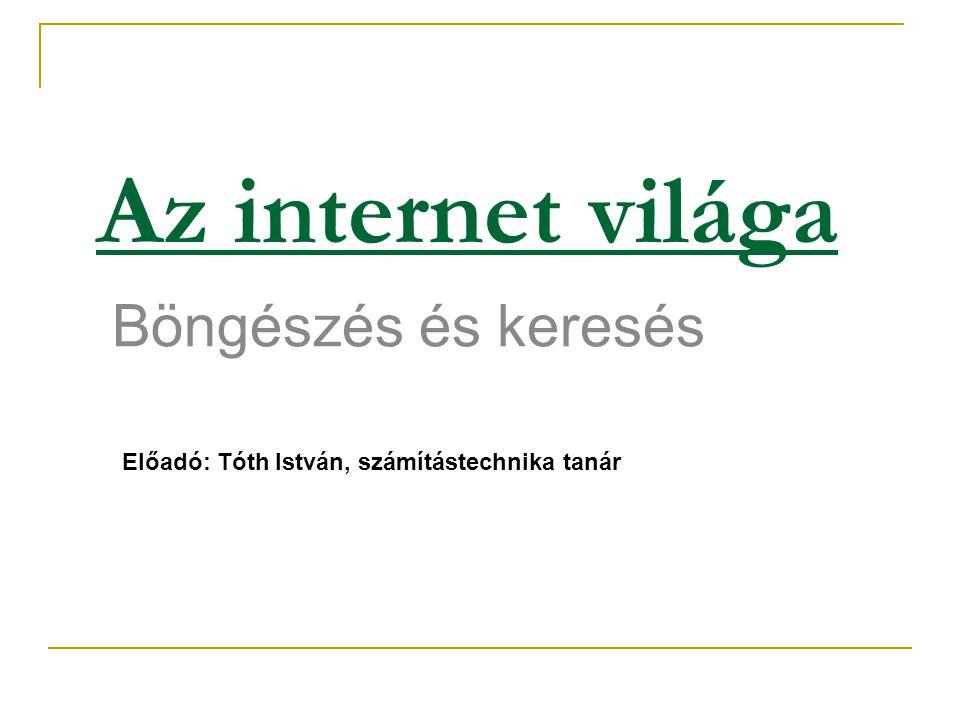 Az internet világa Böngészés és keresés Előadó: Tóth István, számítástechnika tanár