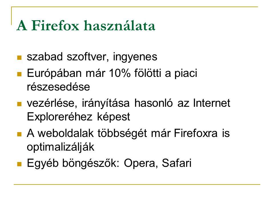 A Firefox használata  szabad szoftver, ingyenes  Európában már 10% fölötti a piaci részesedése  vezérlése, irányítása hasonló az Internet Exploreréhez képest  A weboldalak többségét már Firefoxra is optimalizálják  Egyéb böngészők: Opera, Safari