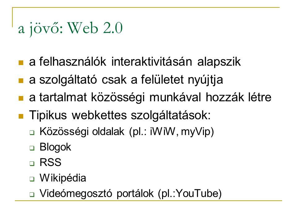 a jövő: Web 2.0  a felhasználók interaktivitásán alapszik  a szolgáltató csak a felületet nyújtja  a tartalmat közösségi munkával hozzák létre  Tipikus webkettes szolgáltatások:  Közösségi oldalak (pl.: iWiW, myVip)  Blogok  RSS  Wikipédia  Videómegosztó portálok (pl.:YouTube)