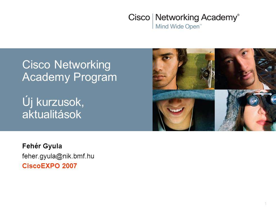 1 Fehér Gyula feher.gyula@nik.bmf.hu CiscoEXPO 2007 Cisco Networking Academy Program Új kurzusok, aktualitások