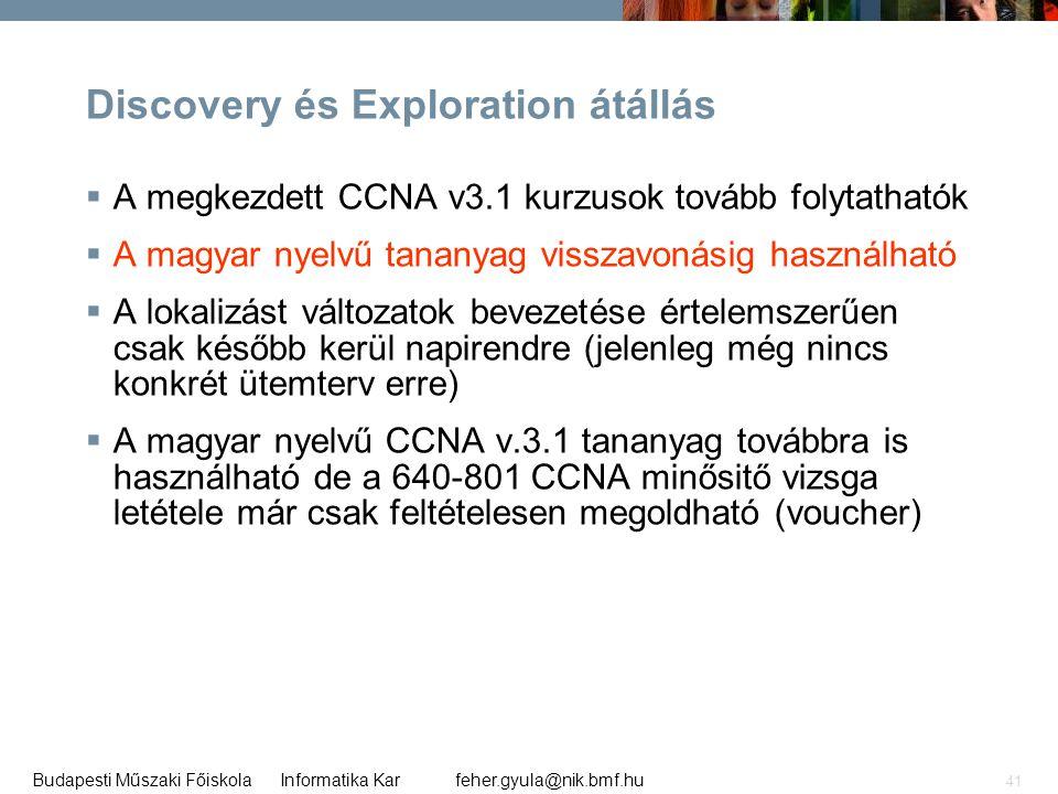 feher.gyula@nik.bmf.huBudapesti Műszaki Főiskola Informatika Kar 41 Discovery és Exploration átállás  A megkezdett CCNA v3.1 kurzusok tovább folytath