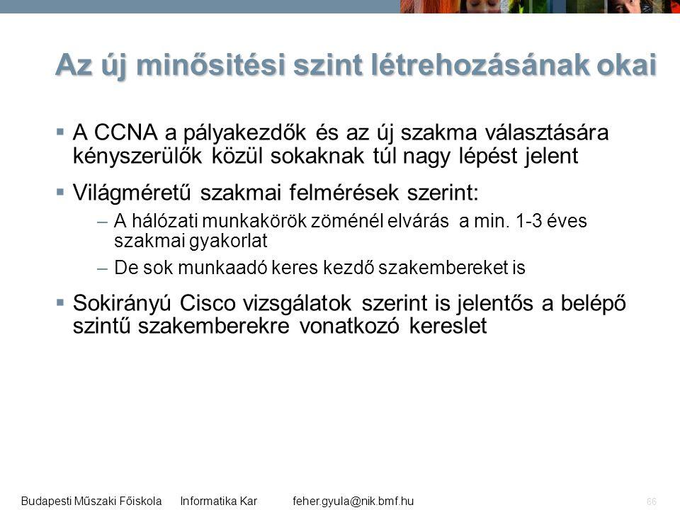 feher.gyula@nik.bmf.huBudapesti Műszaki Főiskola Informatika Kar 66 Az új minősitési szint létrehozásának okai  A CCNA a pályakezdők és az új szakma