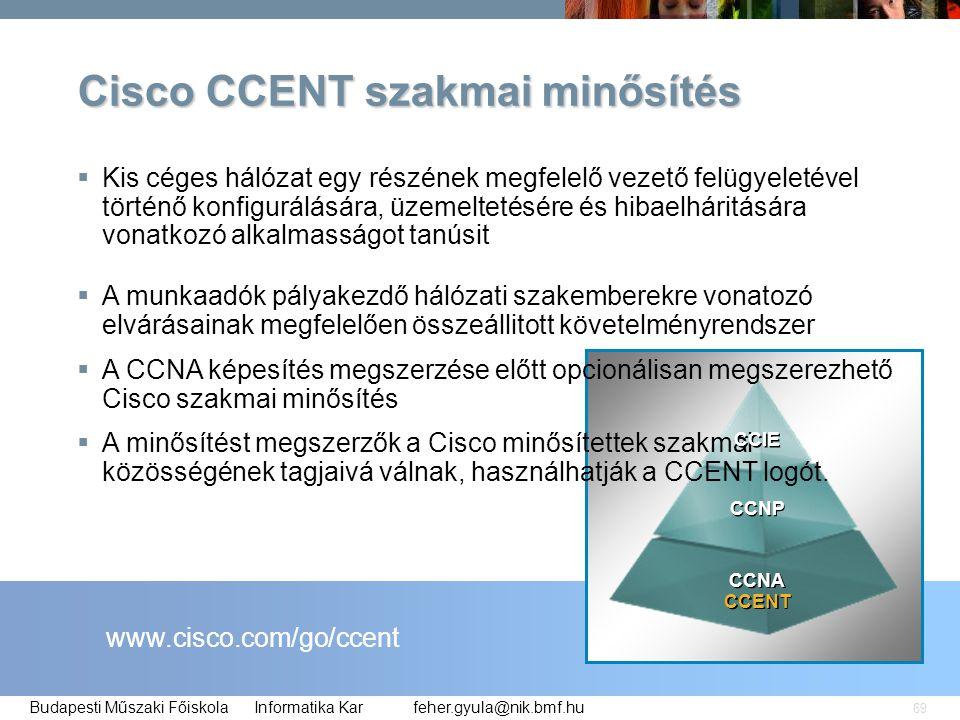 feher.gyula@nik.bmf.huBudapesti Műszaki Főiskola Informatika Kar 69 Cisco CCENT szakmai minősítés www.cisco.com/go/ccent  Kis céges hálózat egy részé