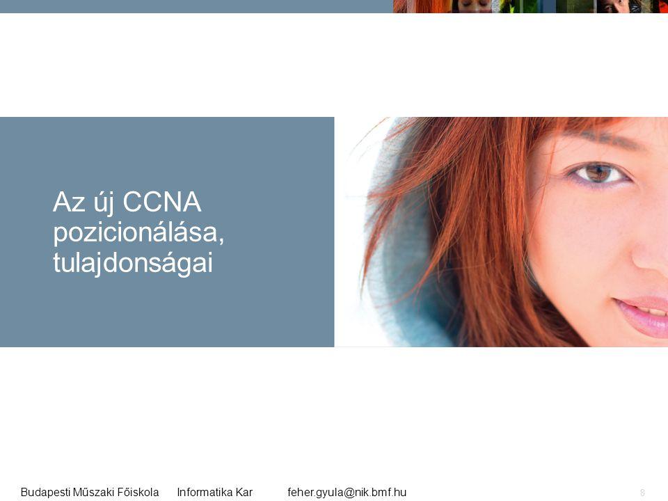 feher.gyula@nik.bmf.huBudapesti Műszaki Főiskola Informatika Kar 8 Az új CCNA pozicionálása, tulajdonságai