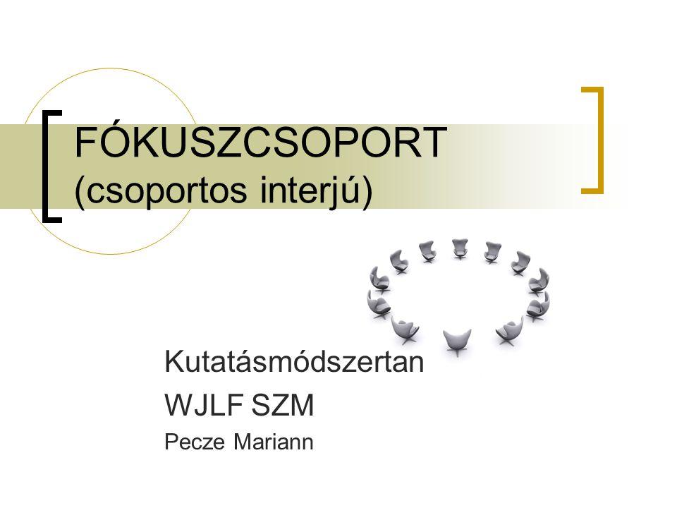 FÓKUSZCSOPORT (csoportos interjú) Kutatásmódszertan WJLF SZM Pecze Mariann