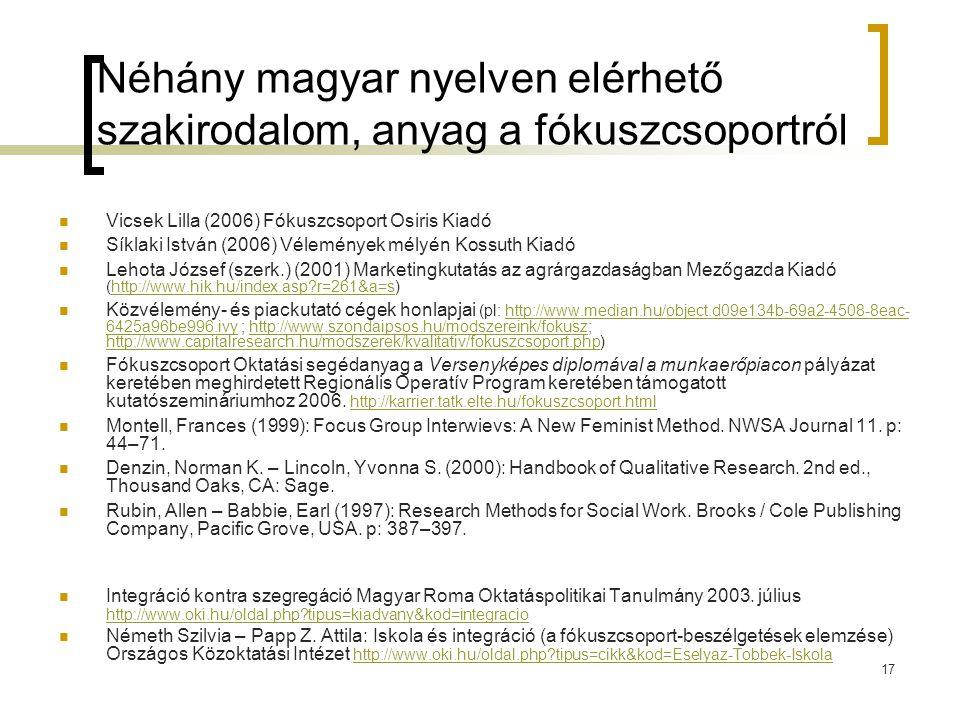 17 Néhány magyar nyelven elérhető szakirodalom, anyag a fókuszcsoportról  Vicsek Lilla (2006) Fókuszcsoport Osiris Kiadó  Síklaki István (2006) Vélemények mélyén Kossuth Kiadó  Lehota József (szerk.) (2001) Marketingkutatás az agrárgazdaságban Mezőgazda Kiadó (http://www.hik.hu/index.asp?r=261&a=s)http://www.hik.hu/index.asp?r=261&a=s  Közvélemény- és piackutató cégek honlapjai (pl: http://www.median.hu/object.d09e134b-69a2-4508-8eac- 6425a96be996.ivy ; http://www.szondaipsos.hu/modszereink/fokusz; http://www.capitalresearch.hu/modszerek/kvalitativ/fokuszcsoport.php)http://www.median.hu/object.d09e134b-69a2-4508-8eac- 6425a96be996.ivyhttp://www.szondaipsos.hu/modszereink/fokusz http://www.capitalresearch.hu/modszerek/kvalitativ/fokuszcsoport.php  Fókuszcsoport Oktatási segédanyag a Versenyképes diplomával a munkaerőpiacon pályázat keretében meghirdetett Regionális Operatív Program keretében támogatott kutatószemináriumhoz 2006.