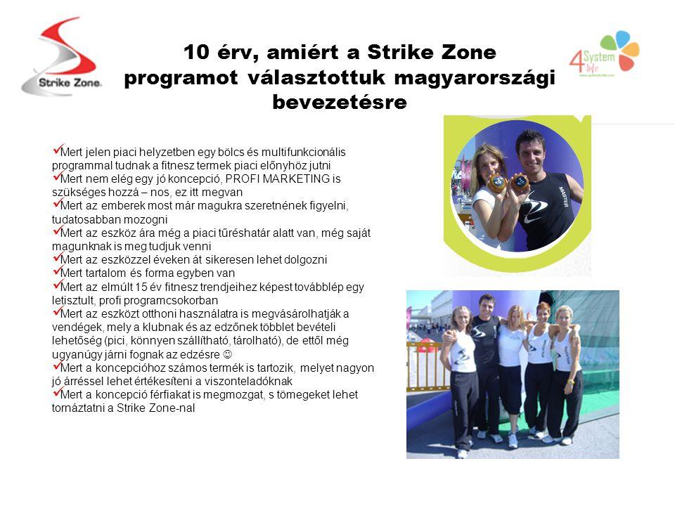 10 érv, amiért a Strike Zone programot választottuk magyarországi bevezetésre  Mert jelen piaci helyzetben egy bölcs és multifunkcionális programmal tudnak a fitnesz termek piaci előnyhöz jutni  Mert nem elég egy jó koncepció, PROFI MARKETING is szükséges hozzá – nos, ez itt megvan  Mert az emberek most már magukra szeretnének figyelni, tudatosabban mozogni  Mert az eszköz ára még a piaci tűréshatár alatt van, még saját magunknak is meg tudjuk venni  Mert az eszközzel éveken át sikeresen lehet dolgozni  Mert tartalom és forma egyben van  Mert az elmúlt 15 év fitnesz trendjeihez képest továbblép egy letisztult, profi programcsokorban  Mert az eszközt otthoni használatra is megvásárolhatják a vendégek, mely a klubnak és az edzőnek többlet bevételi lehetőség (pici, könnyen szállítható, tárolható), de ettől még ugyanúgy járni fognak az edzésre   Mert a koncepcióhoz számos termék is tartozik, melyet nagyon jó árréssel lehet értékesíteni a viszonteladóknak  Mert a koncepció férfiakat is megmozgat, s tömegeket lehet tornáztatni a Strike Zone-nal