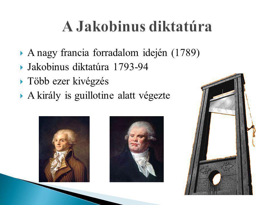  A nagy francia forradalom idején (1789)  Jakobinus diktatúra 1793-94  Több ezer kivégzés  A király is guillotine alatt végezte