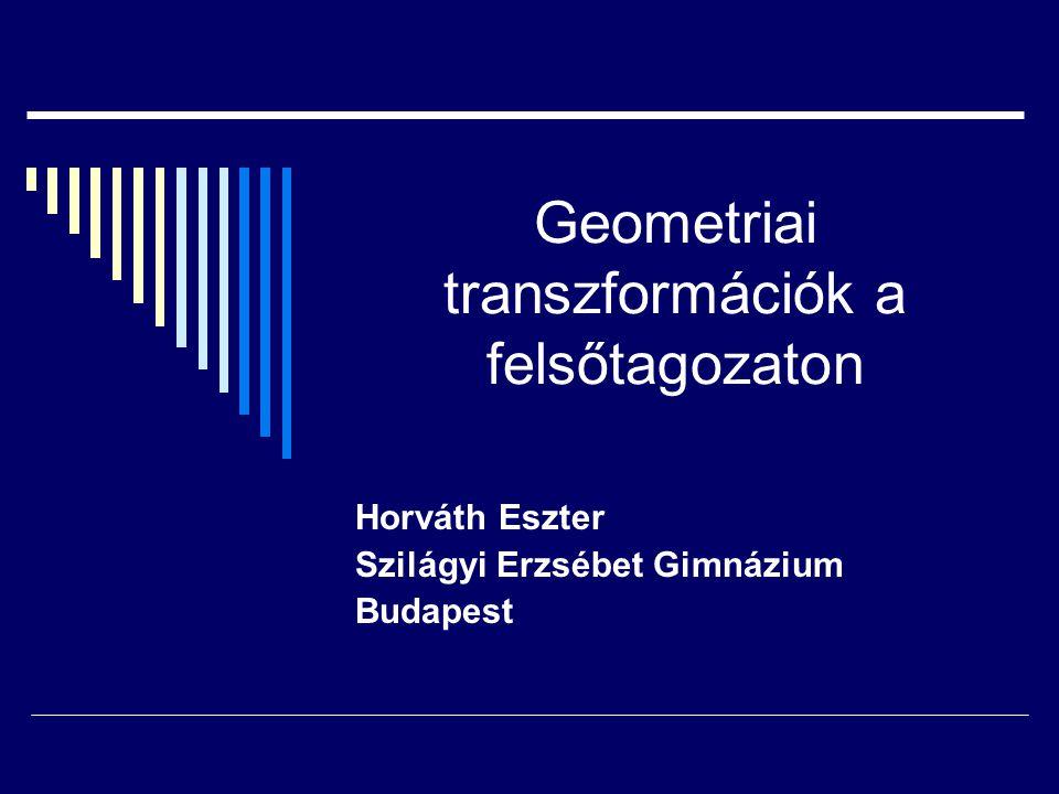 Geometriai transzformációk a felsőtagozaton Horváth Eszter Szilágyi Erzsébet Gimnázium Budapest