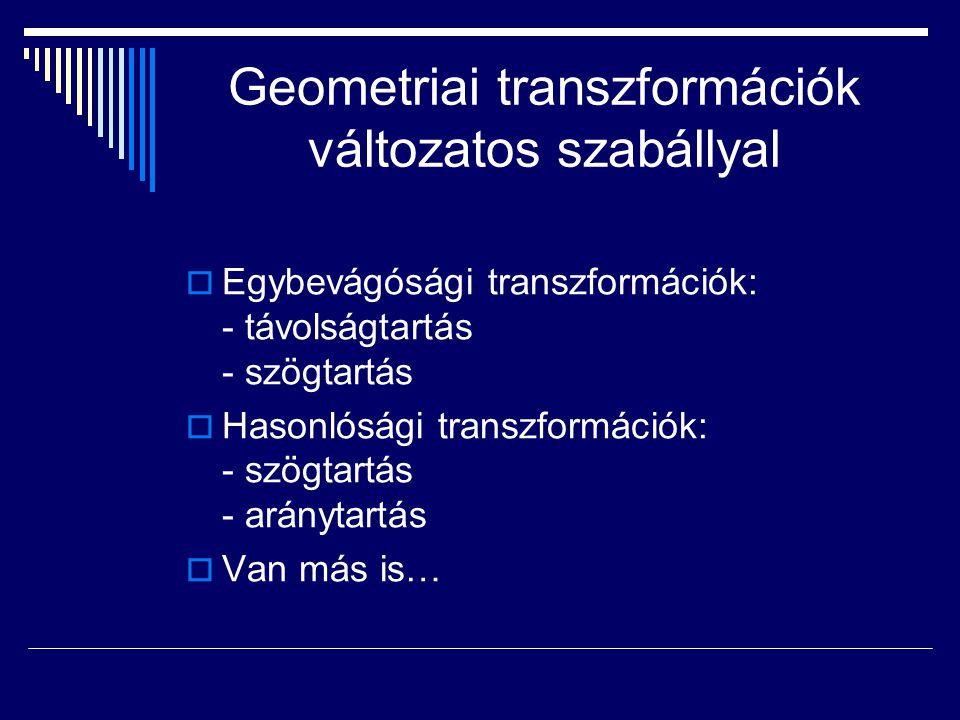  Egybevágósági transzformációk: - távolságtartás - szögtartás  Hasonlósági transzformációk: - szögtartás - aránytartás  Van más is…