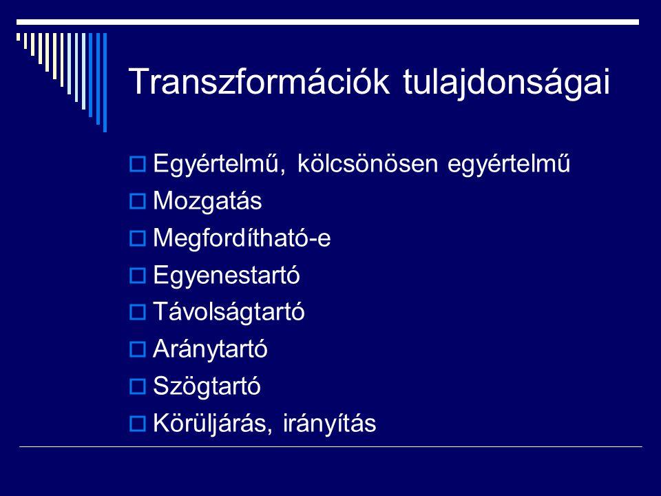Transzformációk tulajdonságai  Egyértelmű, kölcsönösen egyértelmű  Mozgatás  Megfordítható-e  Egyenestartó  Távolságtartó  Aránytartó  Szögtart