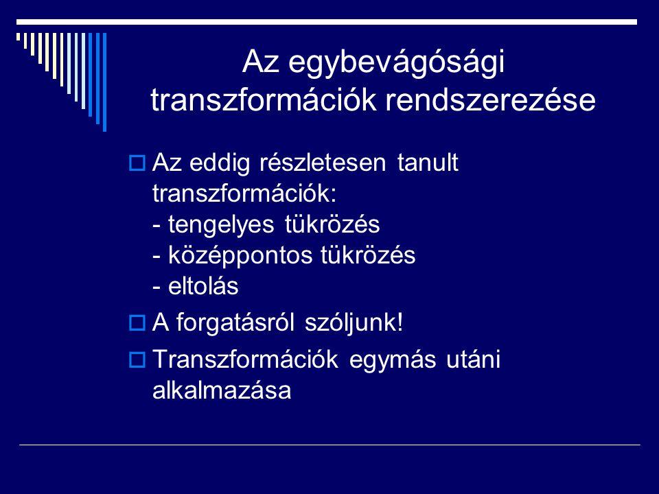 Az egybevágósági transzformációk rendszerezése  Az eddig részletesen tanult transzformációk: - tengelyes tükrözés - középpontos tükrözés - eltolás 