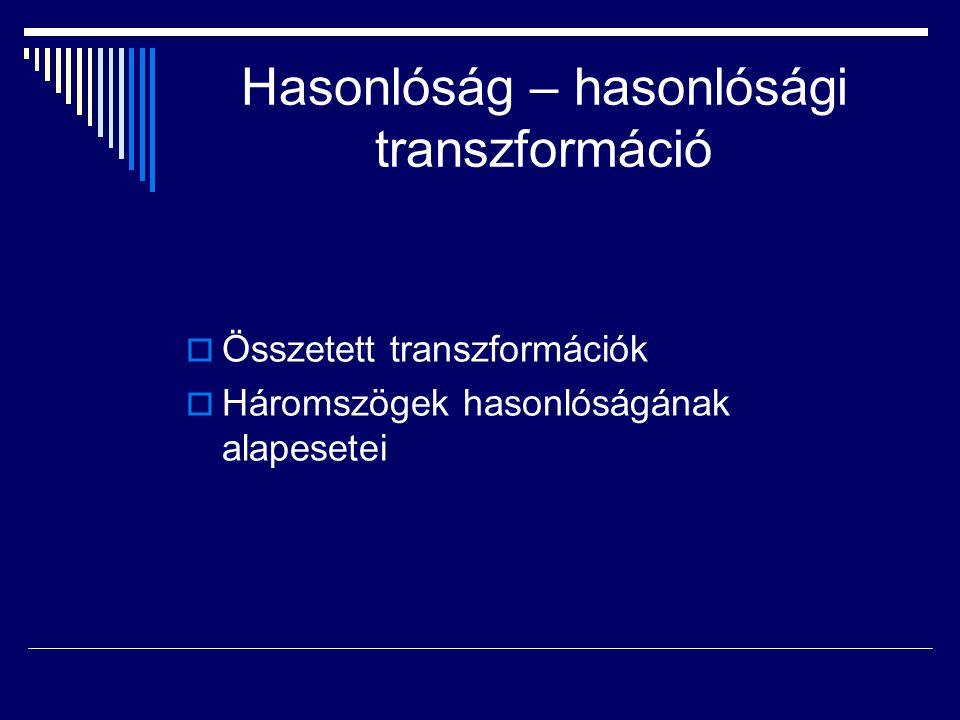 Hasonlóság – hasonlósági transzformáció  Összetett transzformációk  Háromszögek hasonlóságának alapesetei