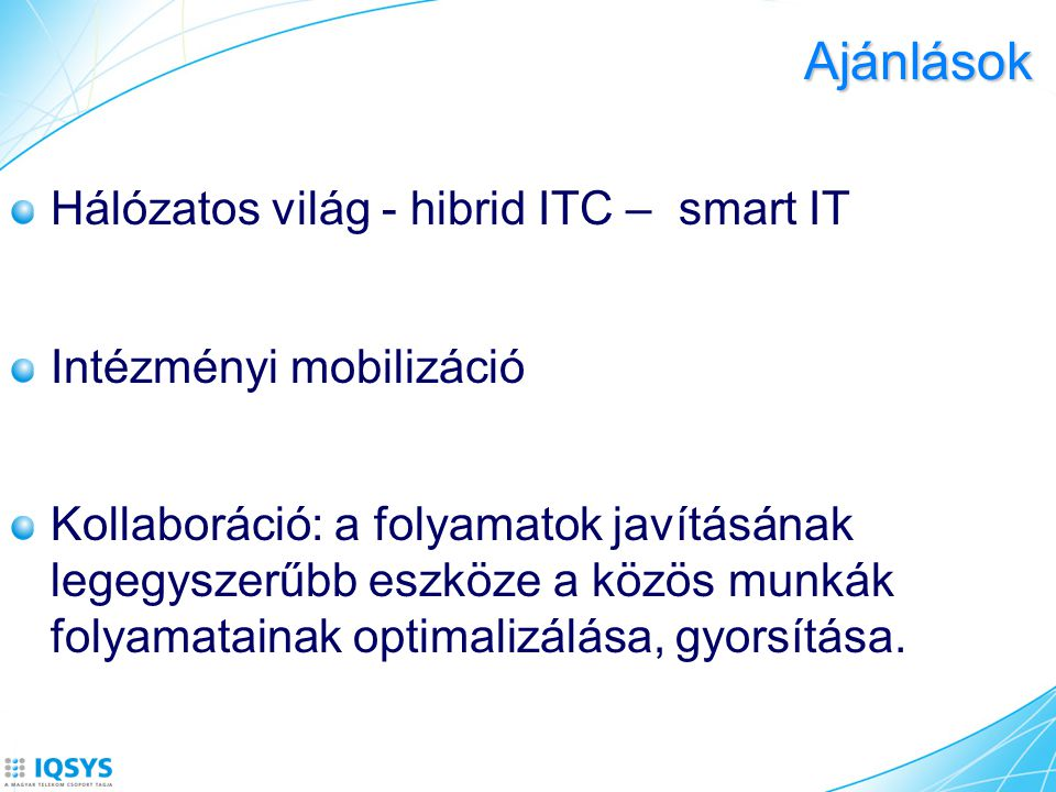 Ajánlások Hálózatos világ - hibrid ITC – smart IT Intézményi mobilizáció Kollaboráció: a folyamatok javításának legegyszerűbb eszköze a közös munkák f
