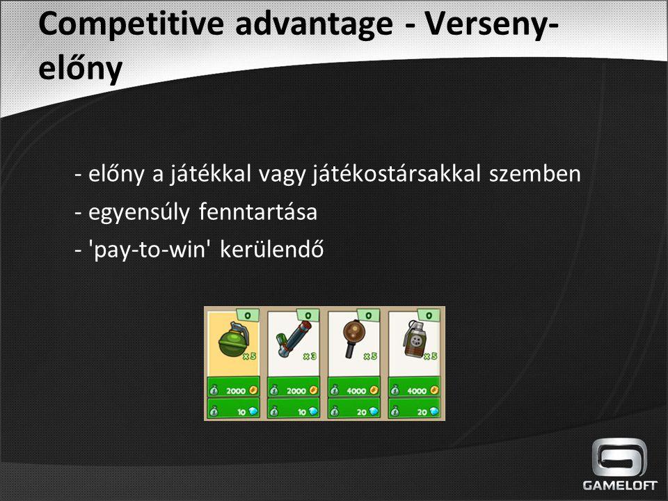 Competitive advantage - Verseny- előny - előny a játékkal vagy játékostársakkal szemben - egyensúly fenntartása - 'pay-to-win' kerülendő