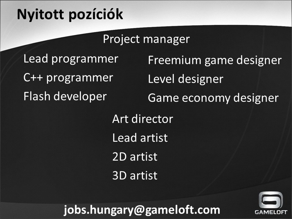 Nyitott pozíciók Lead programmer C++ programmer Flash developer Freemium game designer Level designer Game economy designer Art director Lead artist 2D artist 3D artist Project manager jobs.hungary@gameloft.com