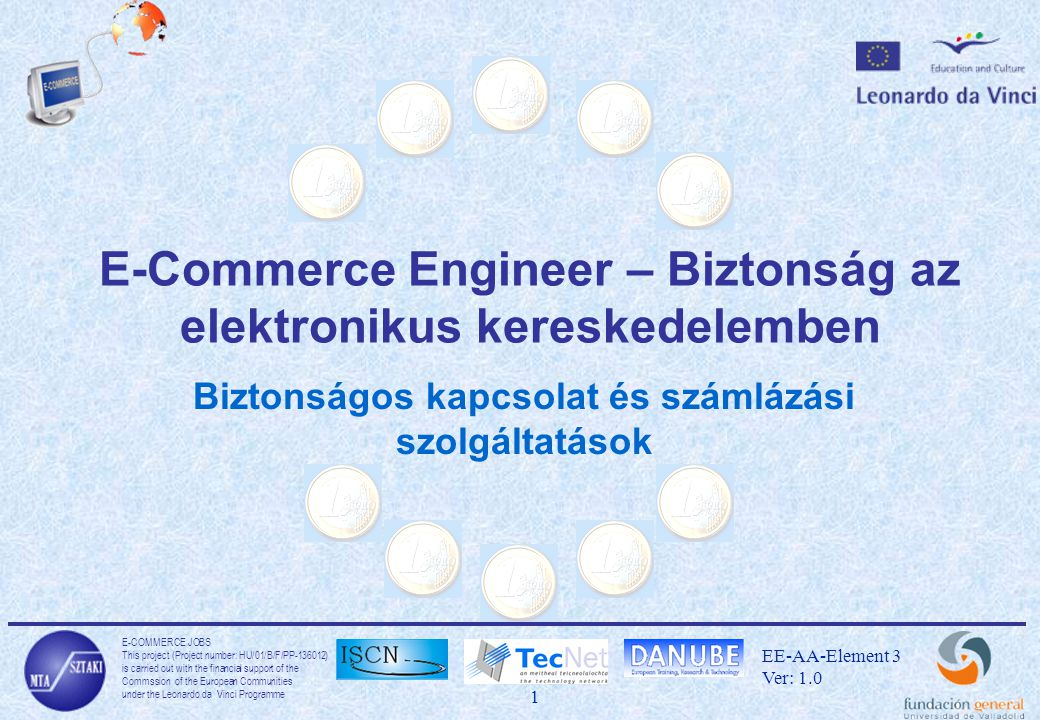 E-COMMERCE JOBS This project (Project number: HU/01/B/F/PP-136012) is carried out with the financial support of the Commssion of the European Communities under the Leonardo da Vinci Programme 1 EE-AA-Element 3 Ver: 1.0 E-Commerce Engineer – Biztonság az elektronikus kereskedelemben Biztonságos kapcsolat és számlázási szolgáltatások