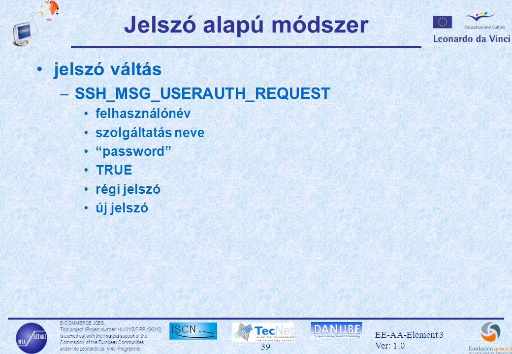 E-COMMERCE JOBS This project (Project number: HU/01/B/F/PP-136012) is carried out with the financial support of the Commssion of the European Communities under the Leonardo da Vinci Programme 39 EE-AA-Element 3 Ver: 1.0 Jelszó alapú módszer •jelszó váltás –SSH_MSG_USERAUTH_REQUEST •felhasználónév •szolgáltatás neve • password •TRUE •régi jelszó •új jelszó