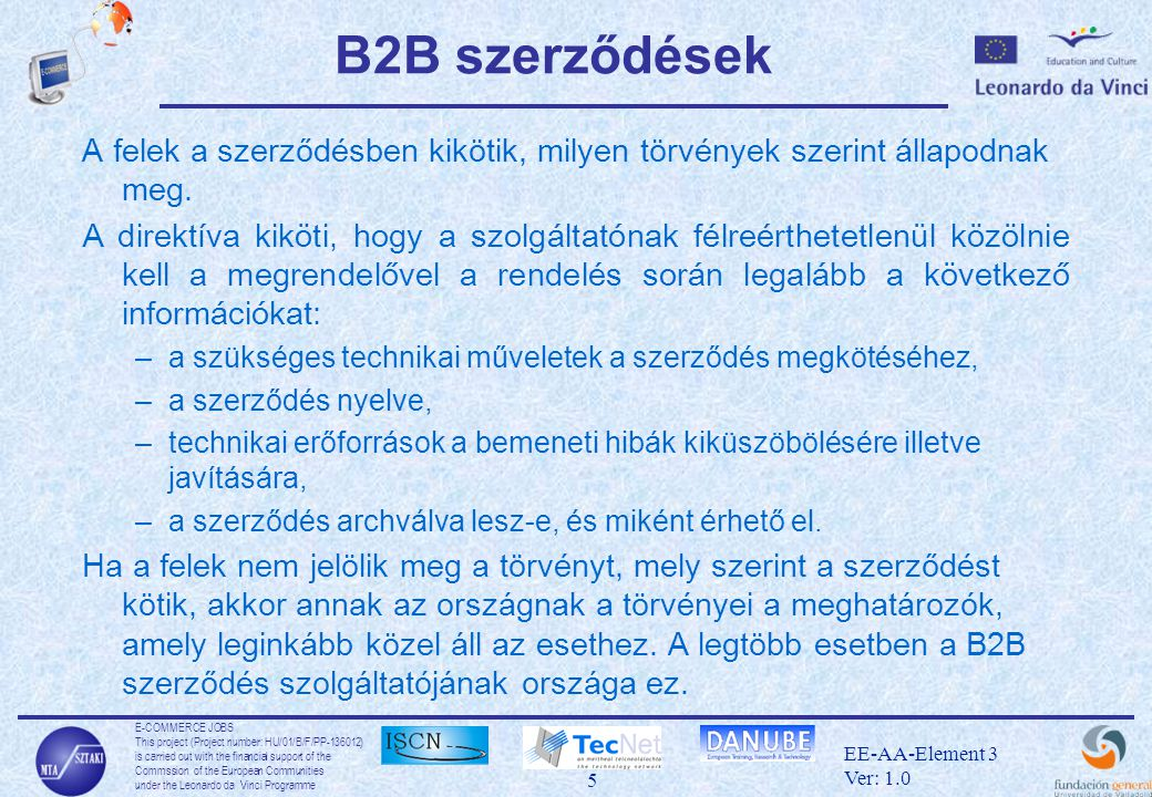 E-COMMERCE JOBS This project (Project number: HU/01/B/F/PP ) is carried out with the financial support of the Commssion of the European Communities under the Leonardo da Vinci Programme 5 EE-AA-Element 3 Ver: 1.0 B2B szerződések A felek a szerződésben kikötik, milyen törvények szerint állapodnak meg.