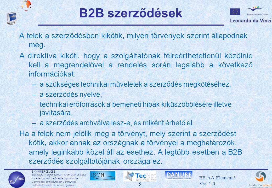 E-COMMERCE JOBS This project (Project number: HU/01/B/F/PP-136012) is carried out with the financial support of the Commssion of the European Communities under the Leonardo da Vinci Programme 6 EE-AA-Element 3 Ver: 1.0 B2C szerződések •A felek megegyezhetnek, mely törvények érvényesek a szerződésre, de ez nem hozhatja olyan hátrányos helyzetbe a vásárlót, hogy ne legyenek rá érvényesek azok a jogok, melyet a lakhelyének országa biztosít számára.