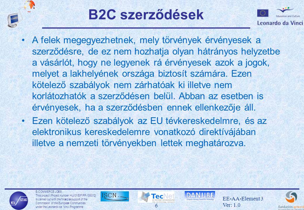 E-COMMERCE JOBS This project (Project number: HU/01/B/F/PP-136012) is carried out with the financial support of the Commssion of the European Communities under the Leonardo da Vinci Programme 7 EE-AA-Element 3 Ver: 1.0 B2C szerződések Az alábbi információkkal köteles a szolgáltató a vevőt ellátni: •a szolgáltató név és cím adatai •a termék vagy szolgáltatás karakterisztikája, ára •szállítási idő és költség •visszavásárlási feltételek részletesen •a visszavaásárlási határidő •általános feltételek •általános fizetési, szállítási vagy teljesítményfeltételek •pénzvisszafizetési garancia feltüntetése •ahol szükséges, az ár és az ajánlat érvényességi ideje, illetve a szerződés minimális ideje •a távolsági kommunikáció költségei •ahol szükséges, a szerződés minimális ideje, és teljesítményi követelmények.
