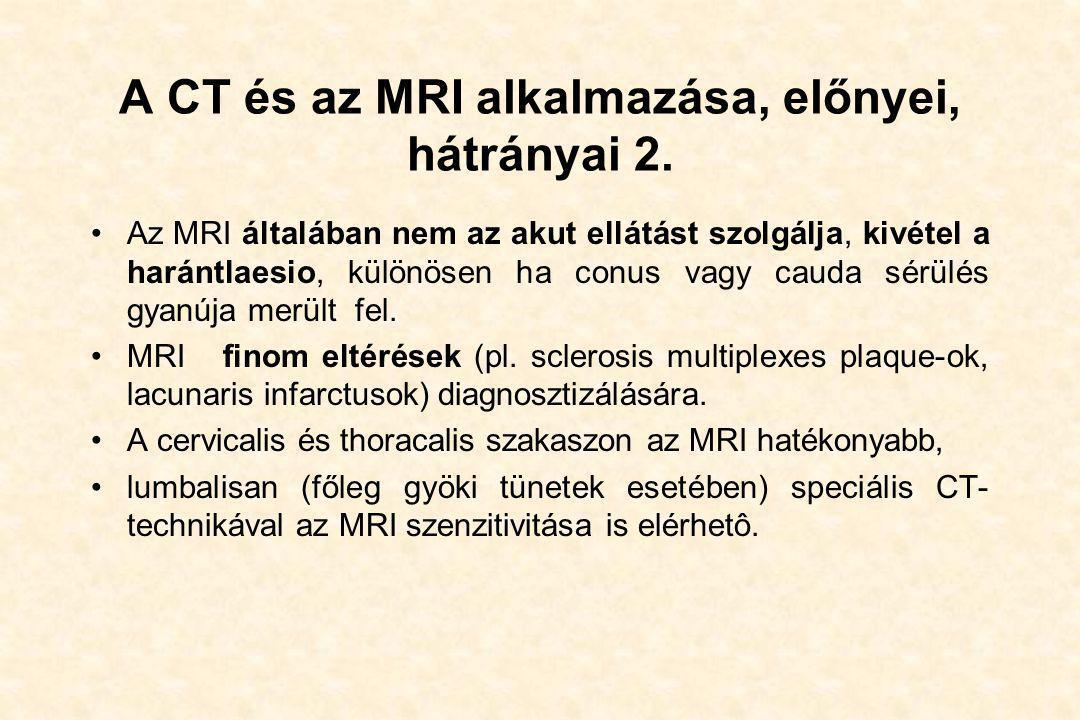 A CT és az MRI alkalmazása, előnyei, hátrányai 2. •Az MRI általában nem az akut ellátást szolgálja, kivétel a harántlaesio, különösen ha conus vagy ca