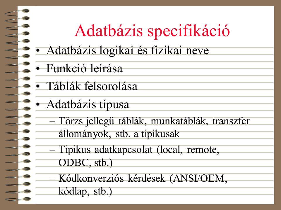 Adatbázis specifikáció •Adatbázis logikai és fizikai neve •Funkció leírása •Táblák felsorolása •Adatbázis típusa –Törzs jellegű táblák, munkatáblák, t