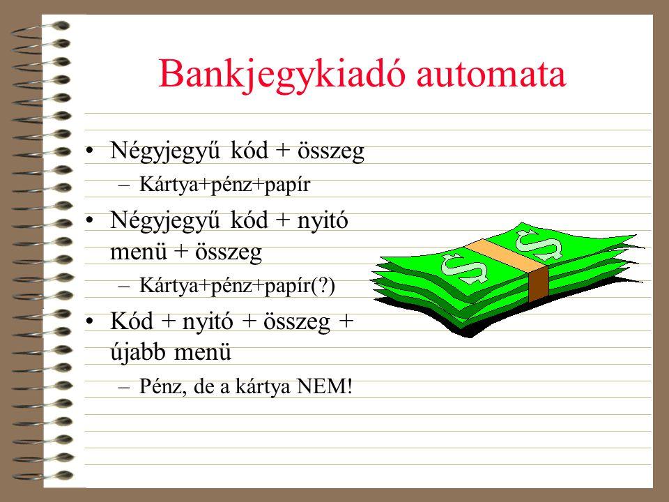 Bankjegykiadó automata •Négyjegyű kód + összeg –Kártya+pénz+papír •Négyjegyű kód + nyitó menü + összeg –Kártya+pénz+papír(?) •Kód + nyitó + összeg + ú