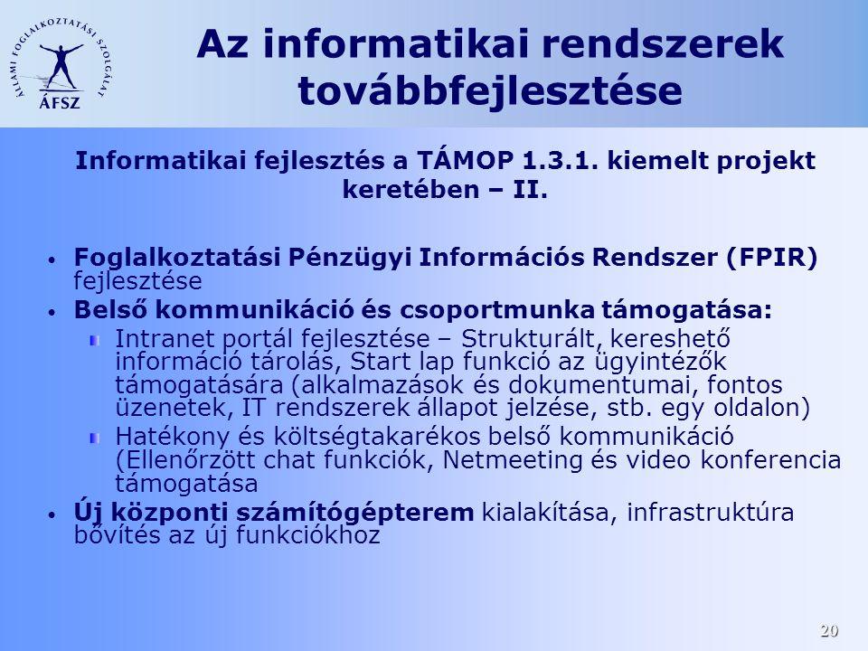 20 • Foglalkoztatási Pénzügyi Információs Rendszer (FPIR) fejlesztése • Belső kommunikáció és csoportmunka támogatása: Intranet portál fejlesztése – Strukturált, kereshető információ tárolás, Start lap funkció az ügyintézők támogatására (alkalmazások és dokumentumai, fontos üzenetek, IT rendszerek állapot jelzése, stb.