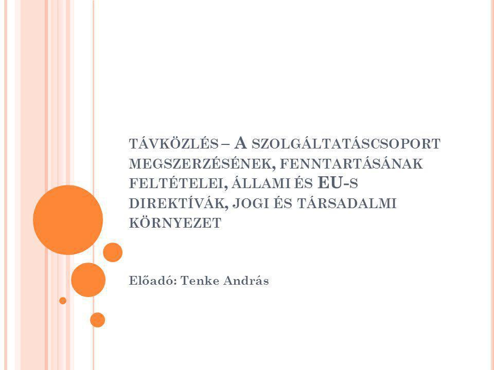 TÁVKÖZLÉS – A SZOLGÁLTATÁSCSOPORT MEGSZERZÉSÉNEK, FENNTARTÁSÁNAK FELTÉTELEI, ÁLLAMI ÉS EU- S DIREKTÍVÁK, JOGI ÉS TÁRSADALMI KÖRNYEZET Előadó: Tenke András