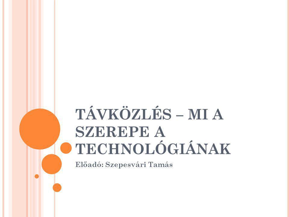 TÁVKÖZLÉS – MI A SZEREPE A TECHNOLÓGIÁNAK Előadó: Szepesvári Tamás