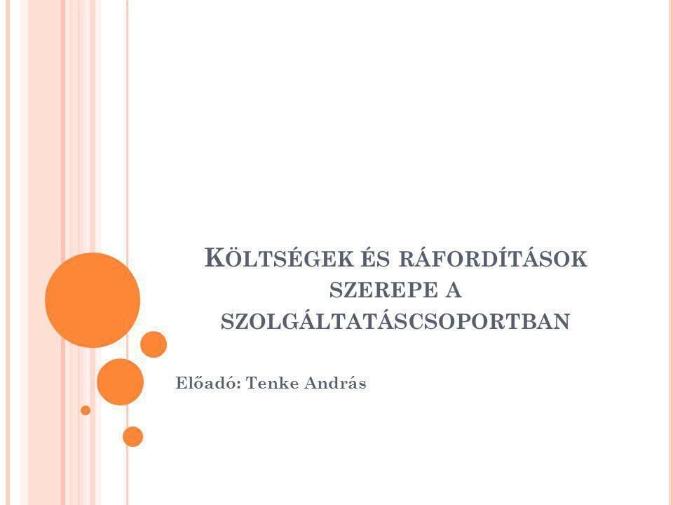 K ÖLTSÉGEK ÉS RÁFORDÍTÁSOK SZEREPE A SZOLGÁLTATÁSCSOPORTBAN Előadó: Tenke András