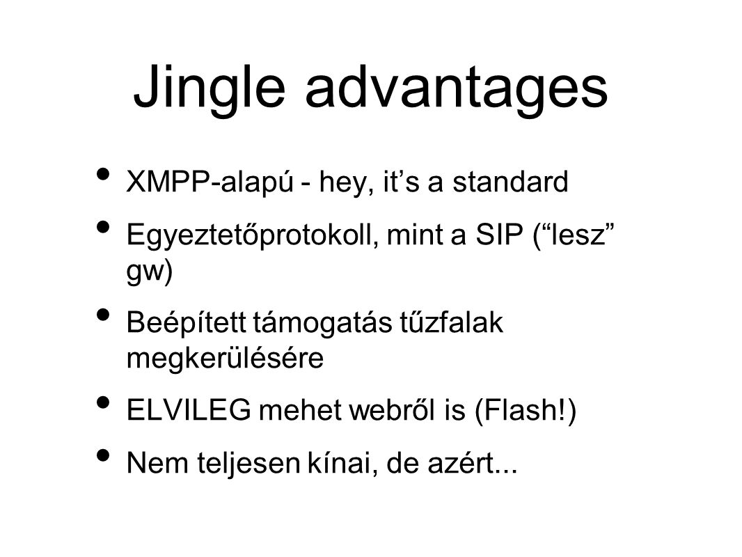 Jingle advantages • XMPP-alapú - hey, it's a standard • Egyeztetőprotokoll, mint a SIP ( lesz gw) • Beépített támogatás tűzfalak megkerülésére • ELVILEG mehet webről is (Flash!) • Nem teljesen kínai, de azért...