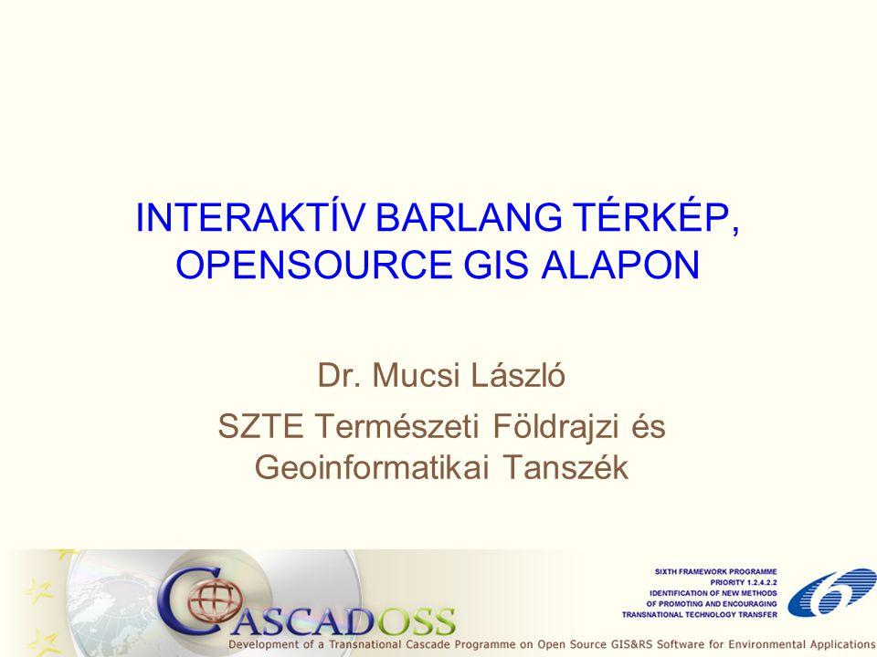 INTERAKTÍV BARLANG TÉRKÉP, OPENSOURCE GIS ALAPON Dr. Mucsi László SZTE Természeti Földrajzi és Geoinformatikai Tanszék