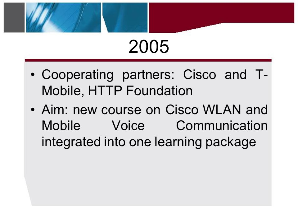 2005 •Cooperating partners: Cisco and T- Mobile, HTTP Foundation •Aim: new course on Cisco WLAN and Mobile Voice Communication integrated into one learning package