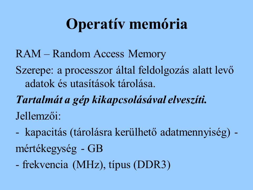 Operatív memória RAM – Random Access Memory Szerepe: a processzor által feldolgozás alatt levő adatok és utasítások tárolása. Tartalmát a gép kikapcso