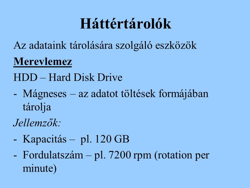Háttértárolók Az adataink tárolására szolgáló eszközök Merevlemez HDD – Hard Disk Drive -Mágneses – az adatot töltések formájában tárolja Jellemzők: -