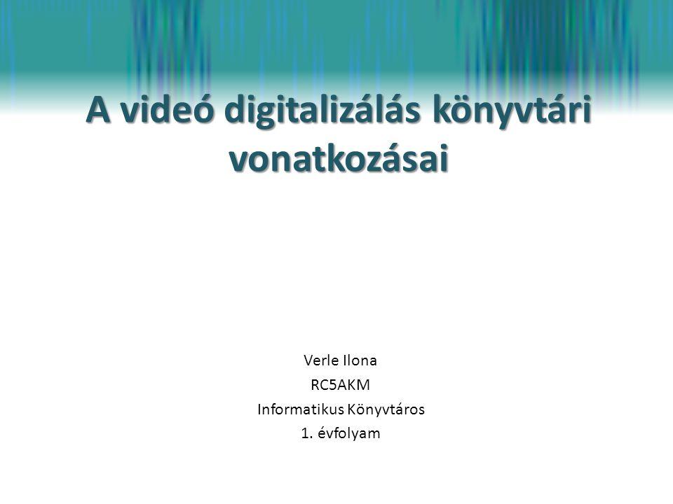 A videó digitalizálás könyvtári vonatkozásai Verle Ilona RC5AKM Informatikus Könyvtáros 1. évfolyam